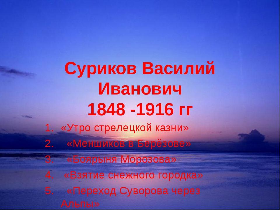 Суриков Василий Иванович 1848 -1916 гг «Утро стрелецкой казни» «Меншиков в Бе...