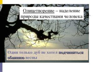 Олицетворение – наделение природы качествами человека Один только дуб не хоте