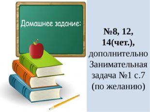 №8, 12, 14(чет.), дополнительно Занимательная задача №1 с.7 (по желанию)