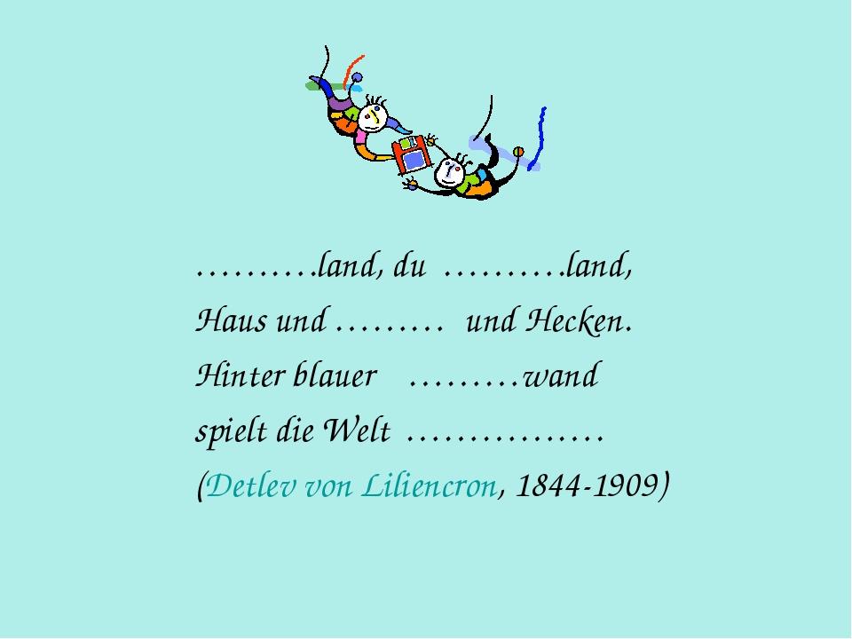 ……….land, du ……….land, Haus und ……… und Hecken. Hinter blauer ………wand spielt...