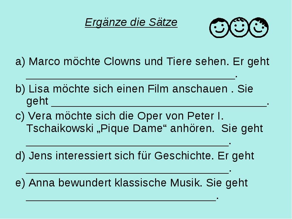 Ergänze die Sätze a) Marco möchte Clowns und Tiere sehen. Er geht ___________...