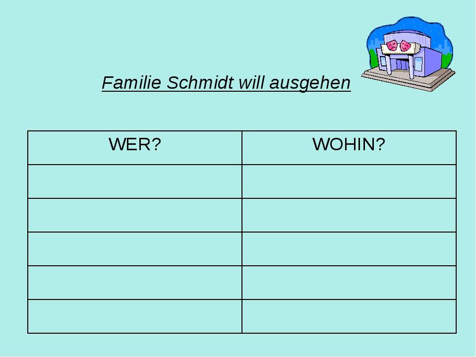 Familie Schmidt will ausgehen WER?WOHIN?