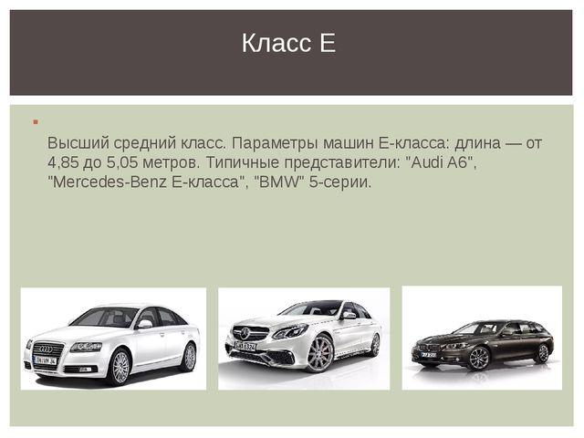Высший средний класс. Параметры машин Е-класса: длина — от 4,85 до 5,05 метр...