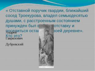 « Отставной поручик гвардии, ближайший сосед Троекурова, владел семьюдесятью