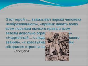 Этот герой «…выказывал пороки человека необразованного», «привык давать волю