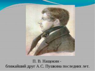 П. В. Нащокин - ближайший друг А.С. Пушкина последних лет.
