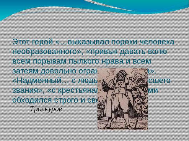 Этот герой «…выказывал пороки человека необразованного», «привык давать волю...