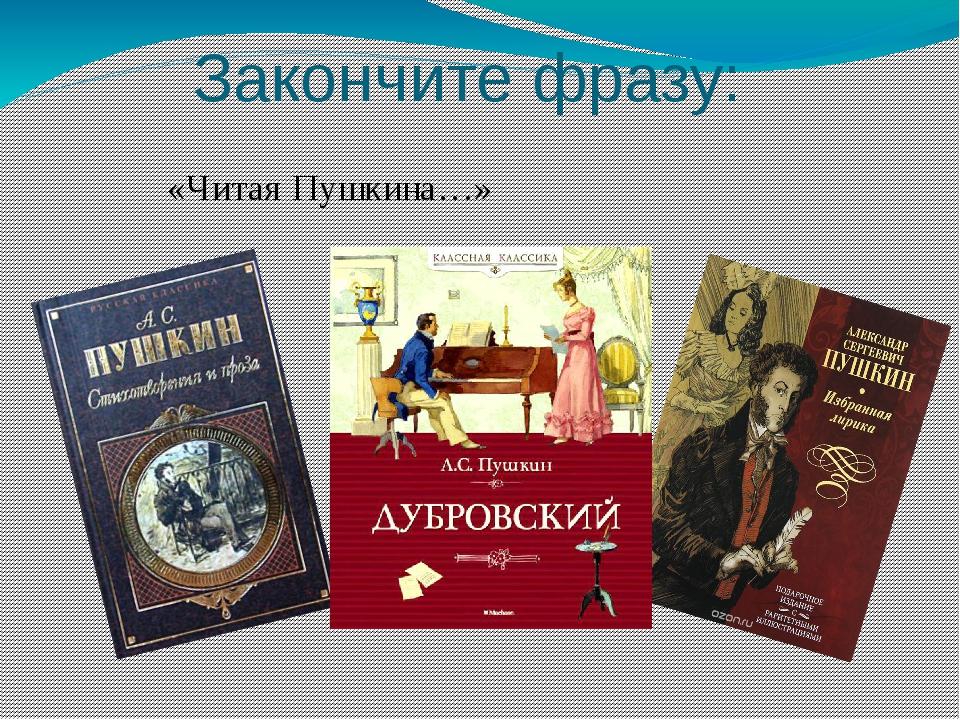 Закончите фразу: «Читая Пушкина…»