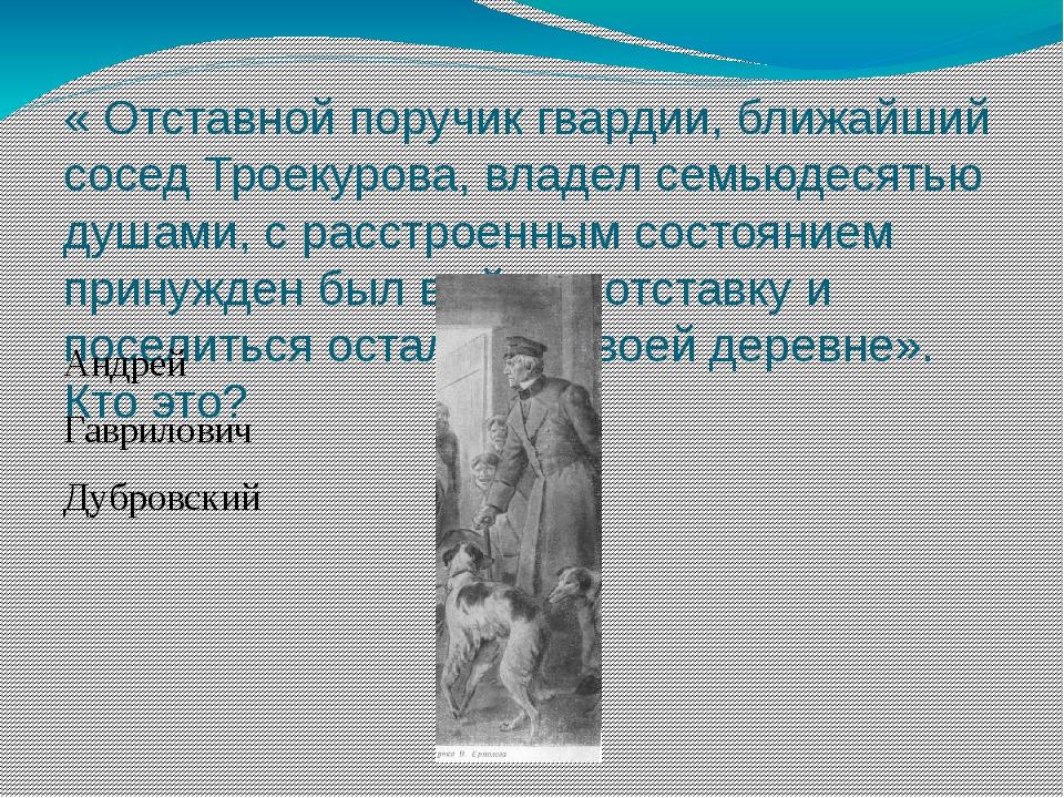 « Отставной поручик гвардии, ближайший сосед Троекурова, владел семьюдесятью...