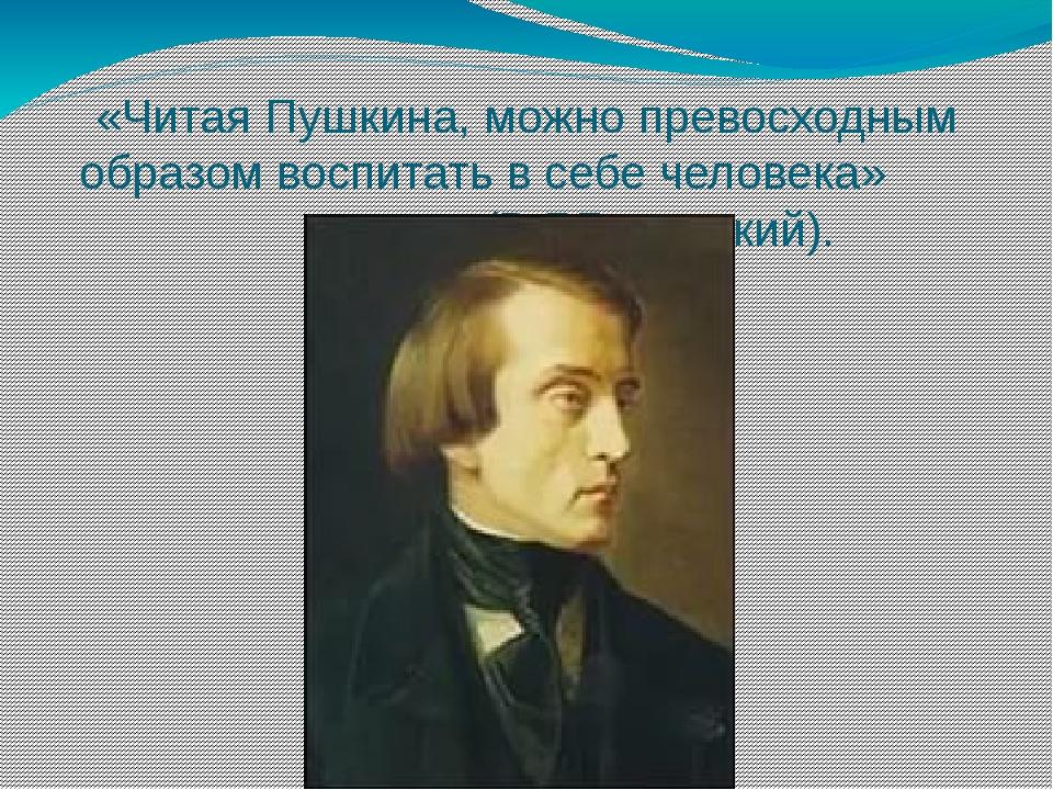 «Читая Пушкина, можно превосходным образом воспитать в себе человека»...
