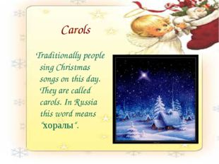 Carols Traditionally people sing Christmas songs on this day. They are called