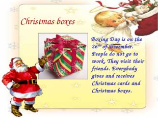 Christmas boxes Boxing Day is on the 26th of December. People do not go to wo