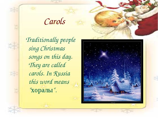 Carols Traditionally people sing Christmas songs on this day. They are called...