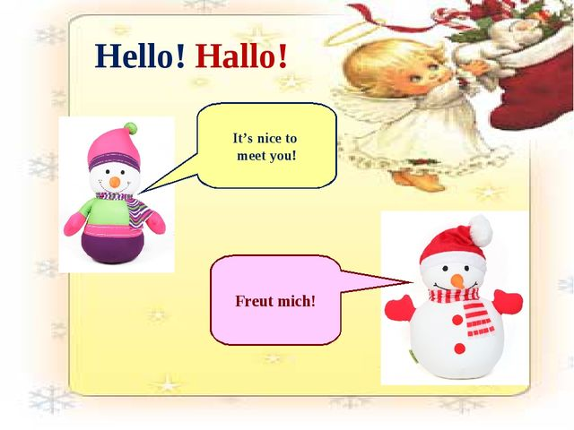 Hello! Hallo! It's nice to meet you! Freut mich!