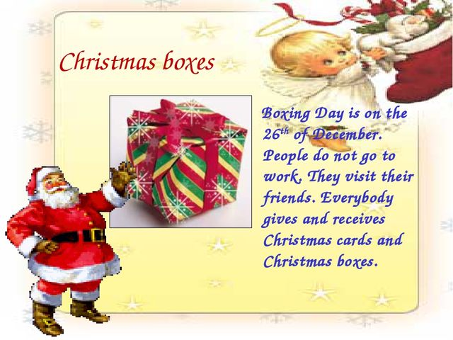Christmas boxes Boxing Day is on the 26th of December. People do not go to wo...