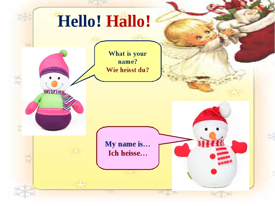 Hello! Hallo! What is your name? Wie heisst du? My name is… Ich heisse…