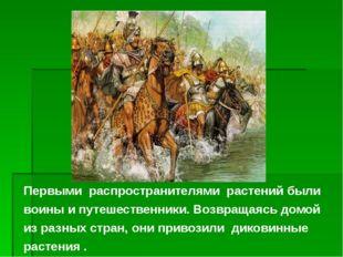 Первыми распространителями растений были воины и путешественники. Возвращаясь