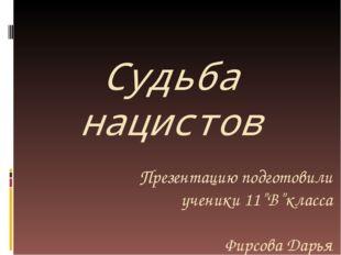 """Судьба нацистов Презентацию подготовили ученики 11""""В""""класса Фирсова Дарья Гре"""