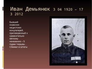 Иван Демьянюк 3 04 1920 – 17 3 2012 Бывший охранник нацистских концлагерей, п