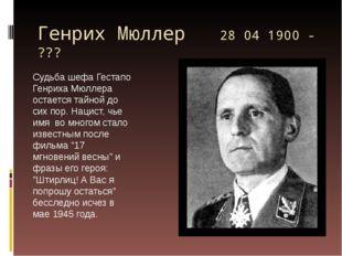 Генрих Мюллер 28 04 1900 - ??? Судьба шефа Гестапо Генриха Мюллера остается т