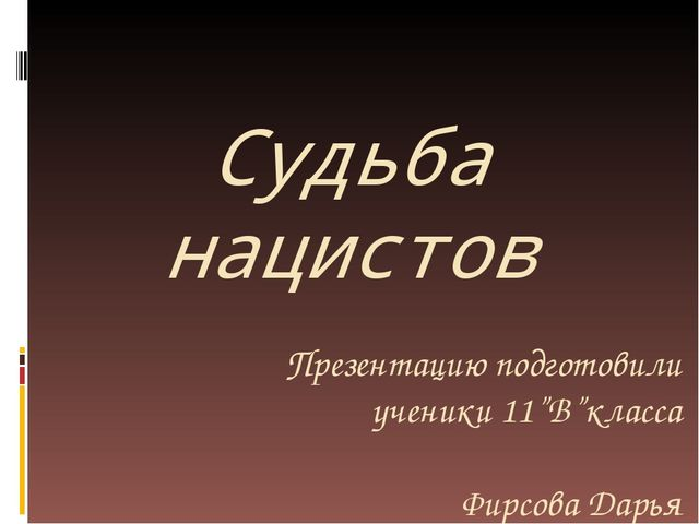 """Судьба нацистов Презентацию подготовили ученики 11""""В""""класса Фирсова Дарья Гре..."""