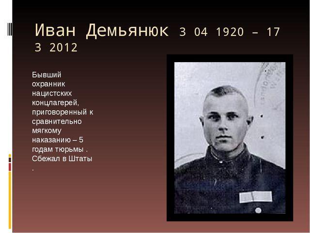 Иван Демьянюк 3 04 1920 – 17 3 2012 Бывший охранник нацистских концлагерей, п...