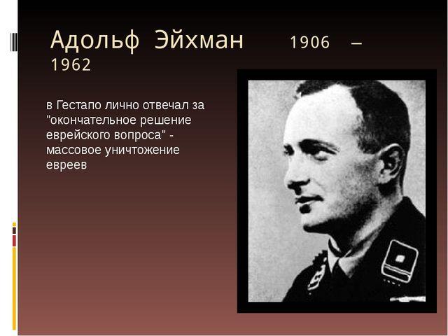 """Адольф Эйхман 1906 — 1962 в Гестапо лично отвечал за """"окончательное решение..."""