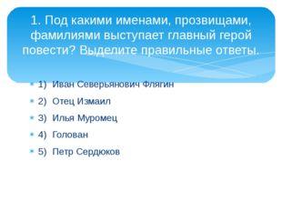 1)Иван Северьянович Флягин 2)Отец Измаил 3)Илья Муромец 4)Голован 5)Петр