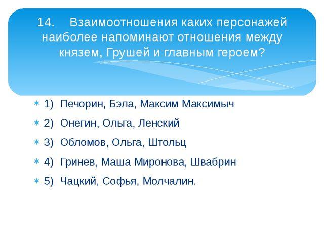 1)Печорин, Бэла, Максим Максимыч 2)Онегин, Ольга, Ленский 3)Обломов, Ольга...