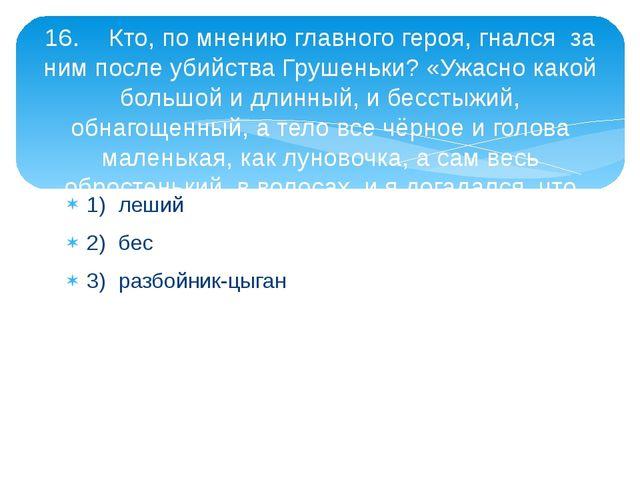 1)леший 2)бес 3)разбойник-цыган 16.Кто, по мнению главного героя, гнался...