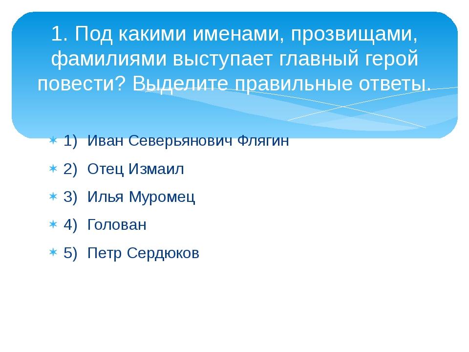1)Иван Северьянович Флягин 2)Отец Измаил 3)Илья Муромец 4)Голован 5)Петр...