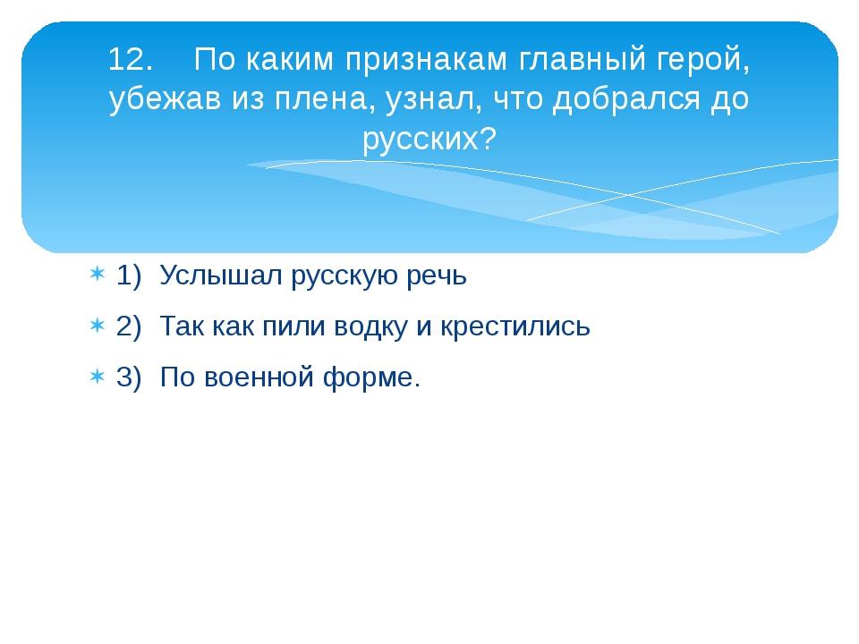 1)Услышал русскую речь 2)Так как пили водку и крестились 3)По военной форм...