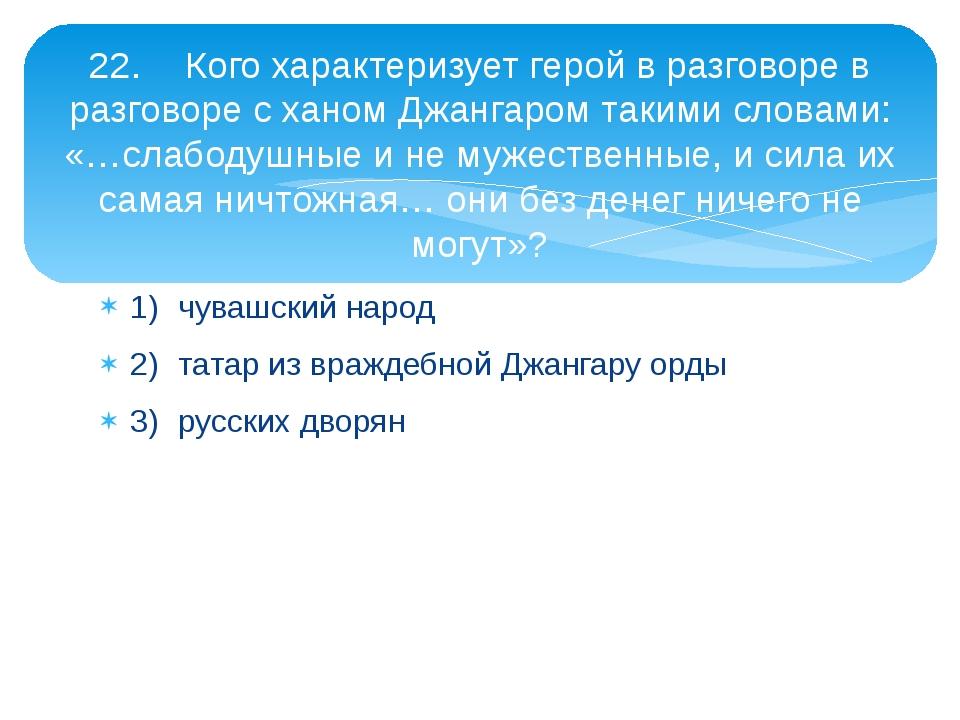 1)чувашский народ 2)татар из враждебной Джангару орды 3)русских дворян 22....