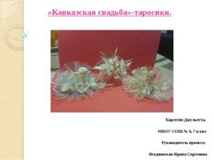 «Кавказская свадьба»-таросики. Барсегян Джульетта, МБОУ СОШ № 6, 7 класс Рук