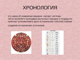 ХРОНОЛОГИЯ это наука об измерении времени, изучает системы летосчисления и ка