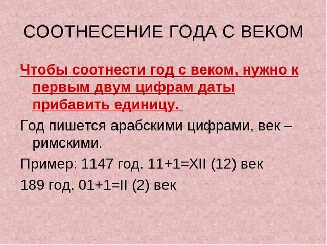 СООТНЕСЕНИЕ ГОДА С ВЕКОМ Чтобы соотнести год с веком, нужно к первым двум циф...