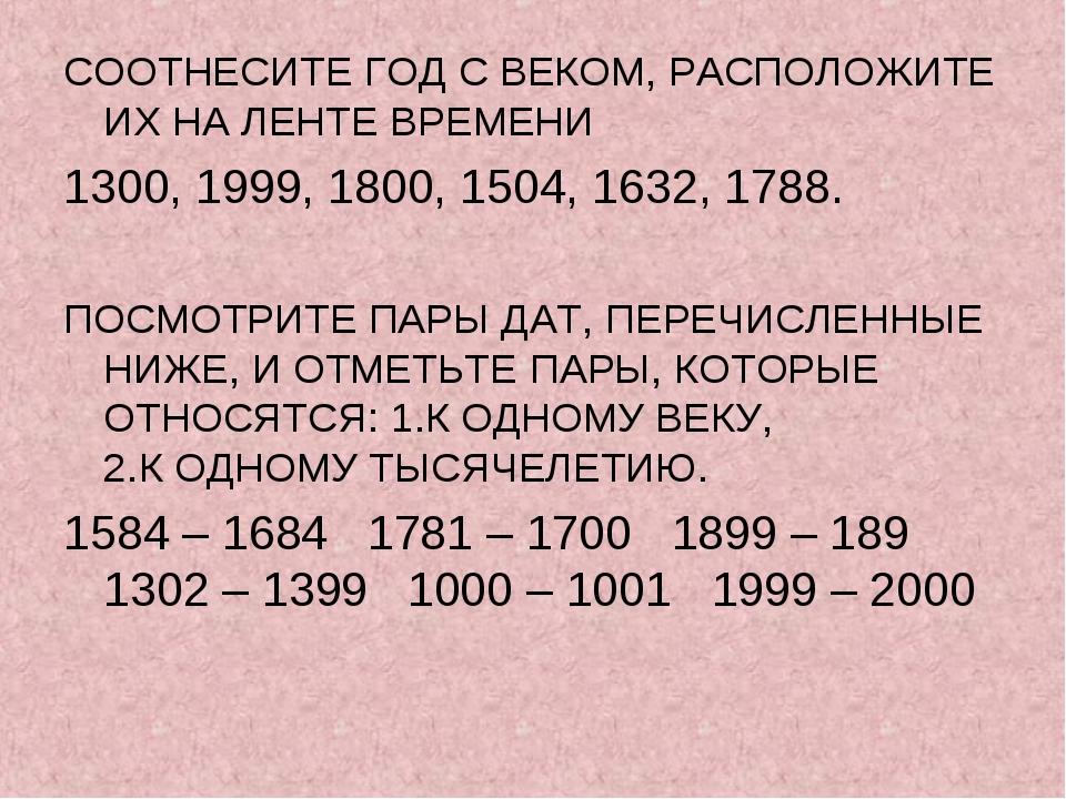 СООТНЕСИТЕ ГОД С ВЕКОМ, РАСПОЛОЖИТЕ ИХ НА ЛЕНТЕ ВРЕМЕНИ 1300, 1999, 1800, 150...