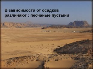 В зависимости от осадков различают : песчаные пустыни