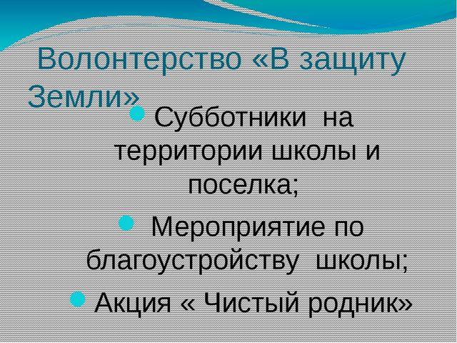 Волонтерство «В защиту Земли» Субботники на территории школы и поселка; Меро...