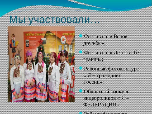 Мы участвовали… Фестиваль « Венок дружбы»; Фестиваль « Детство без границ»; Р...