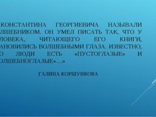 «…КОНСТАНТИНА ГЕОРГИЕВИЧА НАЗЫВАЛИ ВОЛШЕБНИКОМ. ОН УМЕЛ ПИСАТЬ ТАК, ЧТО У ЧЕЛ