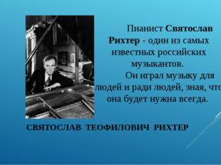 СВЯТОСЛАВ ТЕОФИЛОВИЧ РИХТЕР Пианист Святослав Рихтер - один из самых известн