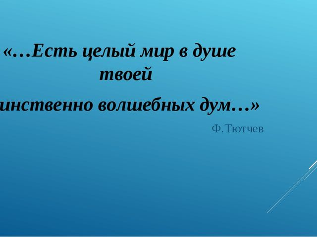 «…Есть целый мир в душе твоей Таинственно волшебных дум…» Ф.Тютчев