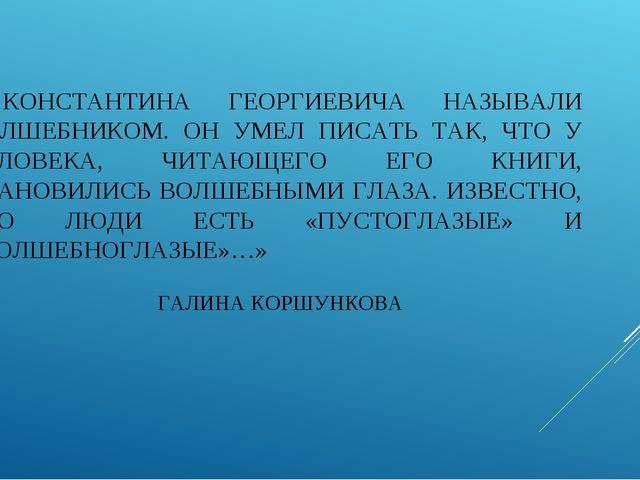 «…КОНСТАНТИНА ГЕОРГИЕВИЧА НАЗЫВАЛИ ВОЛШЕБНИКОМ. ОН УМЕЛ ПИСАТЬ ТАК, ЧТО У ЧЕЛ...