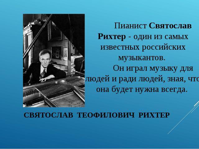 СВЯТОСЛАВ ТЕОФИЛОВИЧ РИХТЕР Пианист Святослав Рихтер - один из самых известн...