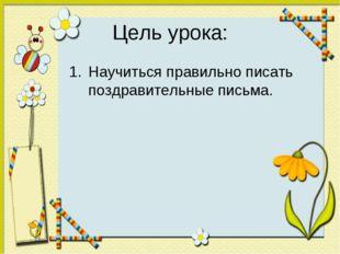 Цель урока: Научиться правильно писать поздравительные письма.