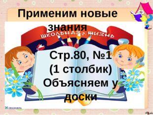 Применим новые знания Стр.80, №1 (1 столбик) Объясняем у доски