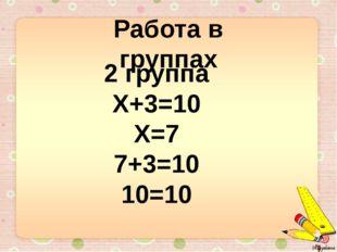 Работа в группах 2 группа Х+3=10 Х=7 7+3=10 10=10