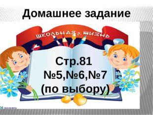 Домашнее задание Стр.81 №5,№6,№7 (по выбору)