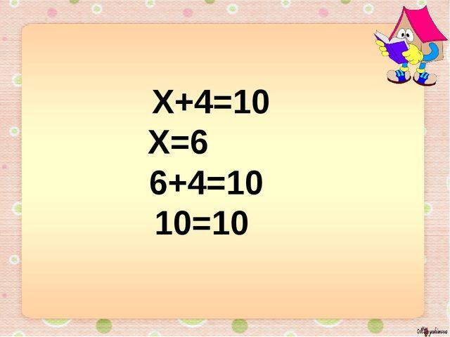 Х+4=10 Х=6 6+4=10 10=10